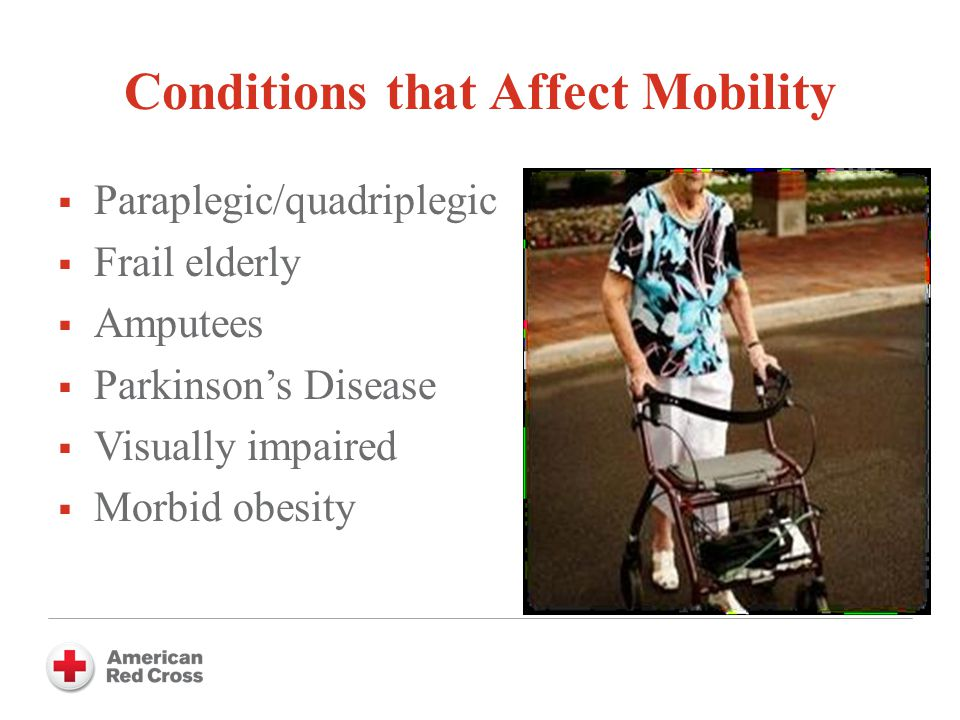 Conditions that Affect Mobility  Paraplegic/quadriplegic  Frail elderly  Amputees  Parkinson's Disease  Visually impaired  Morbid obesity