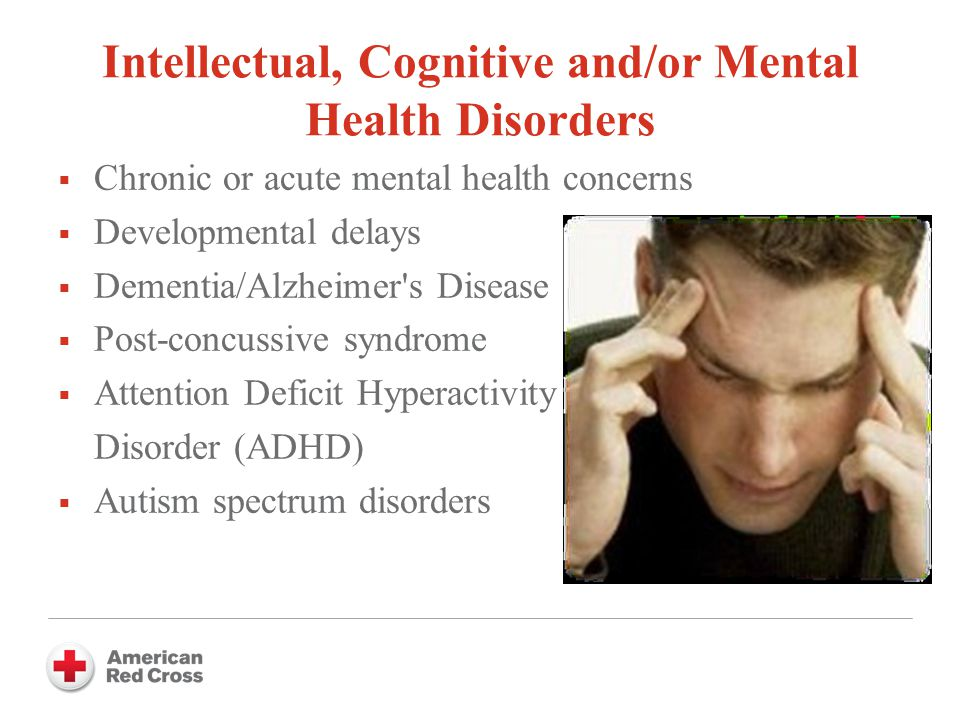 Intellectual, Cognitive and/or Mental Health Disorders  Chronic or acute mental health concerns  Developmental delays  Dementia/Alzheimer s Disease  Post-concussive syndrome  Attention Deficit Hyperactivity Disorder (ADHD)  Autism spectrum disorders