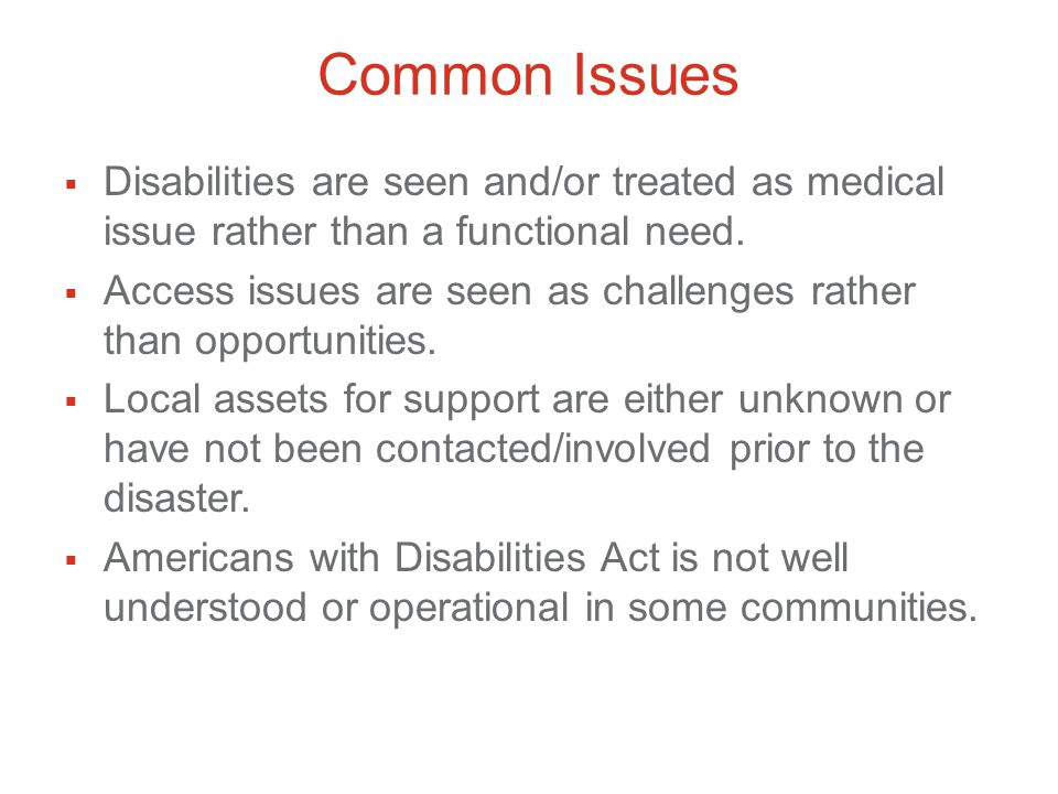 Common Issues  Disabilities are seen and/or treated as medical issue rather than a functional need.
