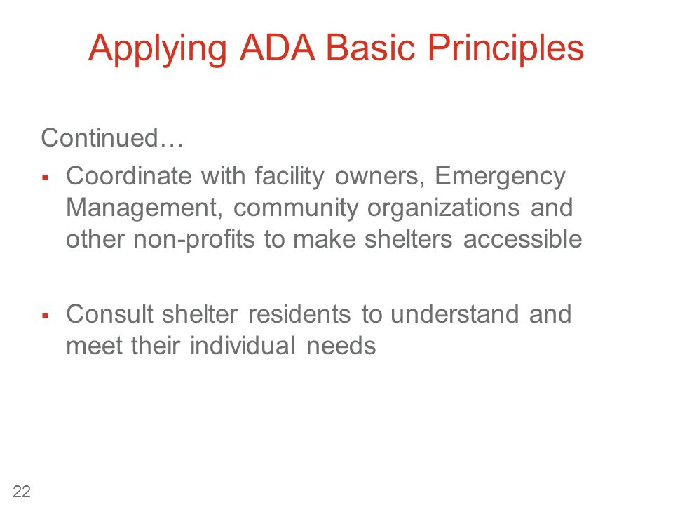 Applying ADA Basic Principles Continued…  Coordinate with facility owners, Emergency Management, community organizations and other non-profits to make shelters accessible  Consult shelter residents to understand and meet their individual needs 22