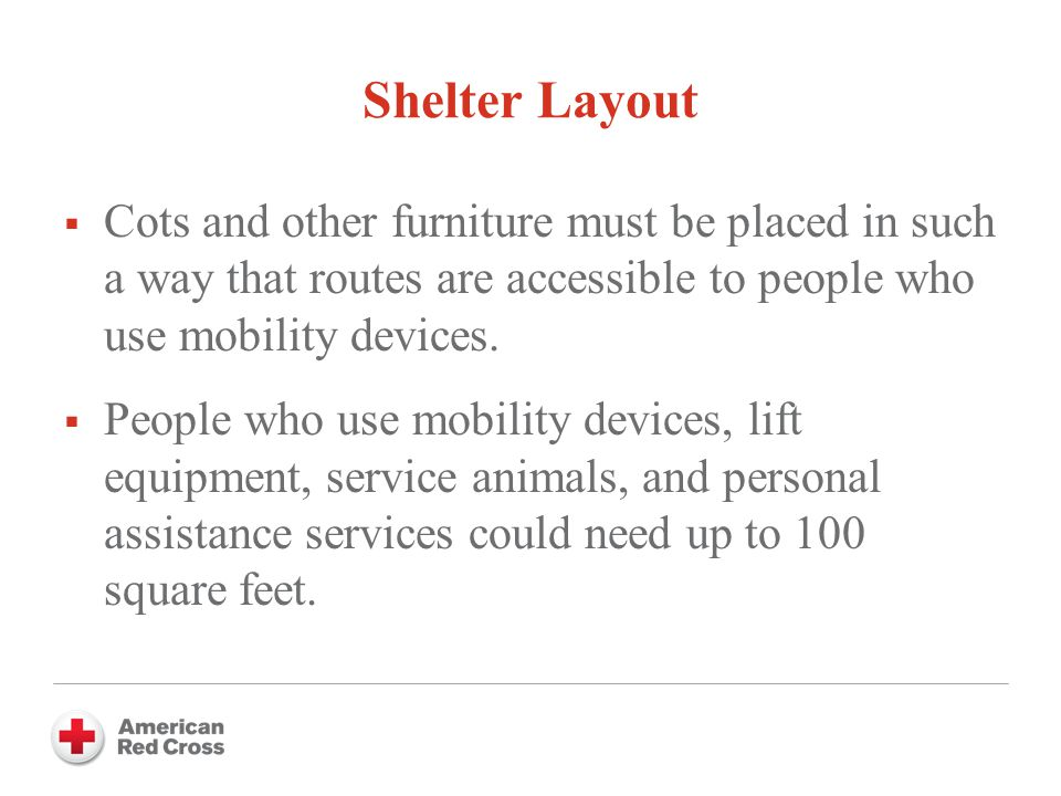 Shelter Layout  Cots and other furniture must be placed in such a way that routes are accessible to people who use mobility devices.