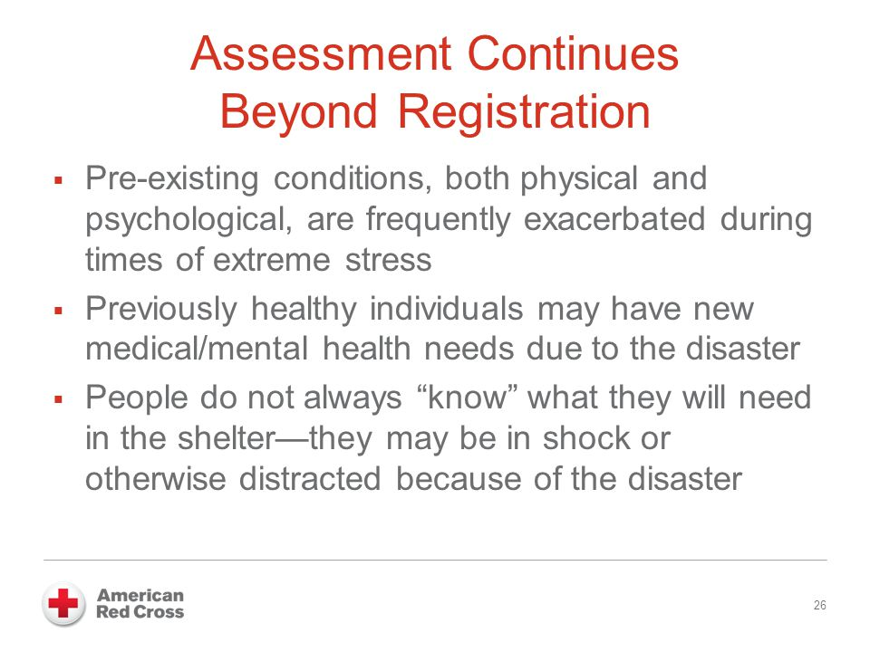 Assessment Continues Beyond Registration  Pre-existing conditions, both physical and psychological, are frequently exacerbated during times of extreme stress  Previously healthy individuals may have new medical/mental health needs due to the disaster  People do not always know what they will need in the shelter—they may be in shock or otherwise distracted because of the disaster 26