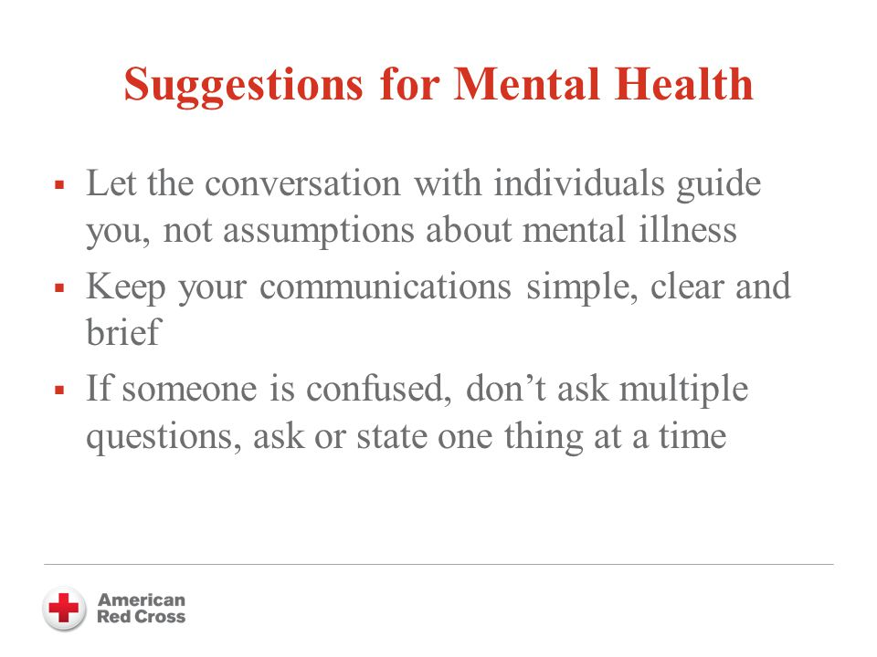 Suggestions for Mental Health  Let the conversation with individuals guide you, not assumptions about mental illness  Keep your communications simple, clear and brief  If someone is confused, don't ask multiple questions, ask or state one thing at a time