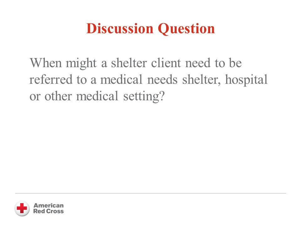 Discussion Question When might a shelter client need to be referred to a medical needs shelter, hospital or other medical setting