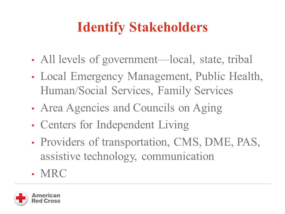 Identify Stakeholders All levels of government—local, state, tribal Local Emergency Management, Public Health, Human/Social Services, Family Services Area Agencies and Councils on Aging Centers for Independent Living Providers of transportation, CMS, DME, PAS, assistive technology, communication MRC