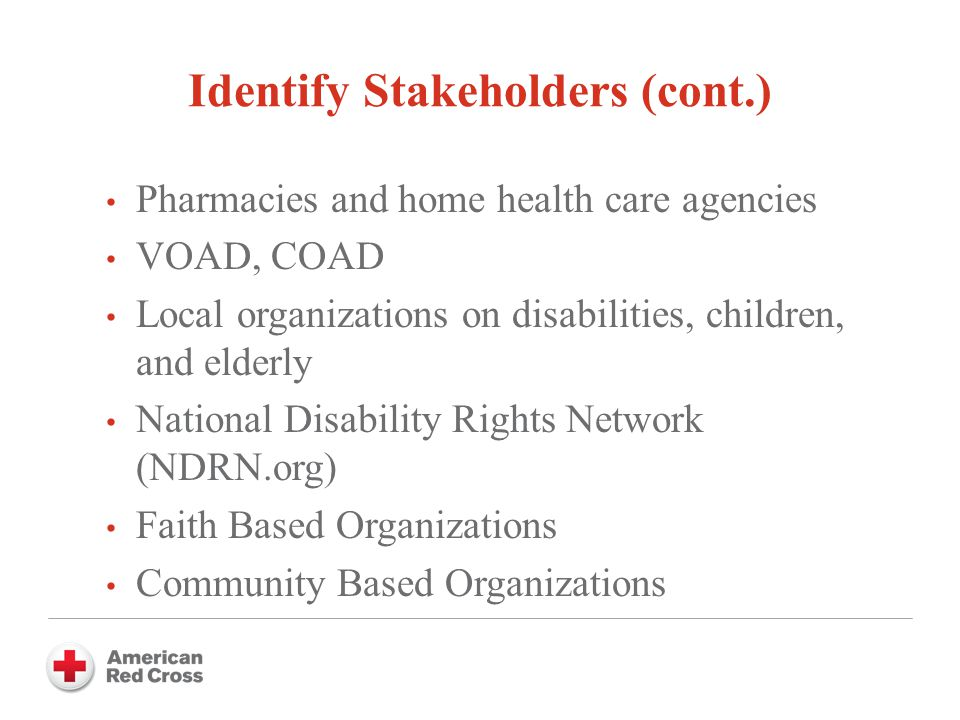 Identify Stakeholders (cont.) Pharmacies and home health care agencies VOAD, COAD Local organizations on disabilities, children, and elderly National Disability Rights Network (NDRN.org) Faith Based Organizations Community Based Organizations