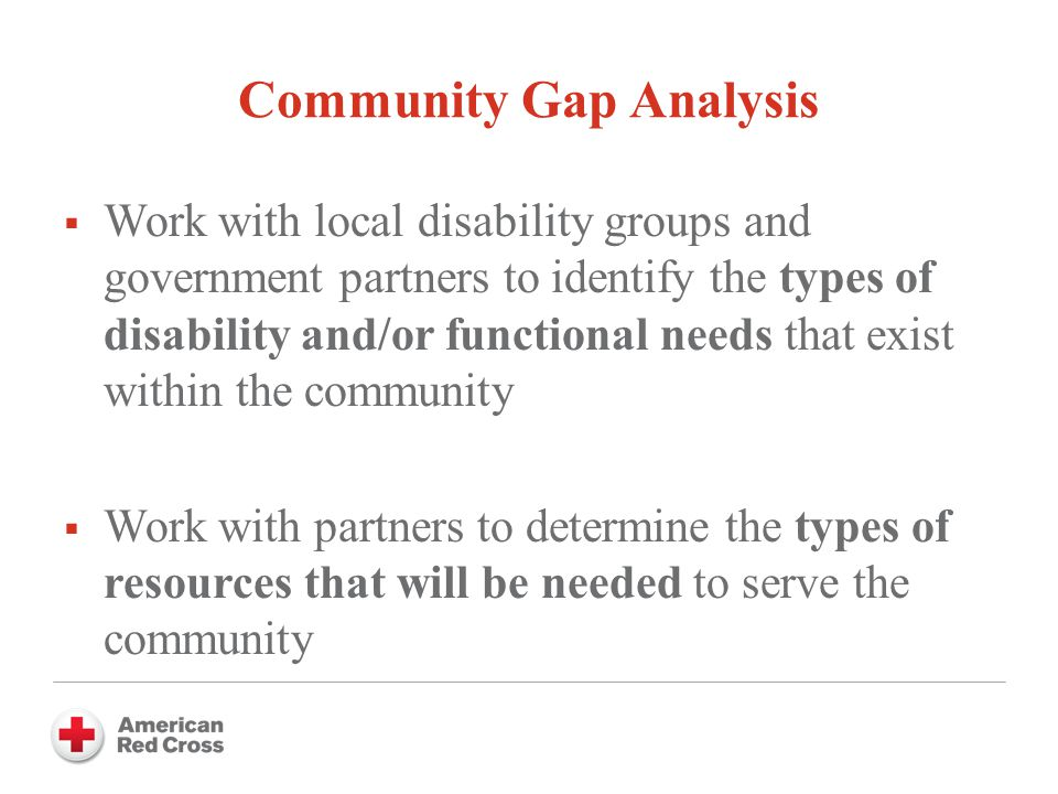 Community Gap Analysis  Work with local disability groups and government partners to identify the types of disability and/or functional needs that exist within the community  Work with partners to determine the types of resources that will be needed to serve the community