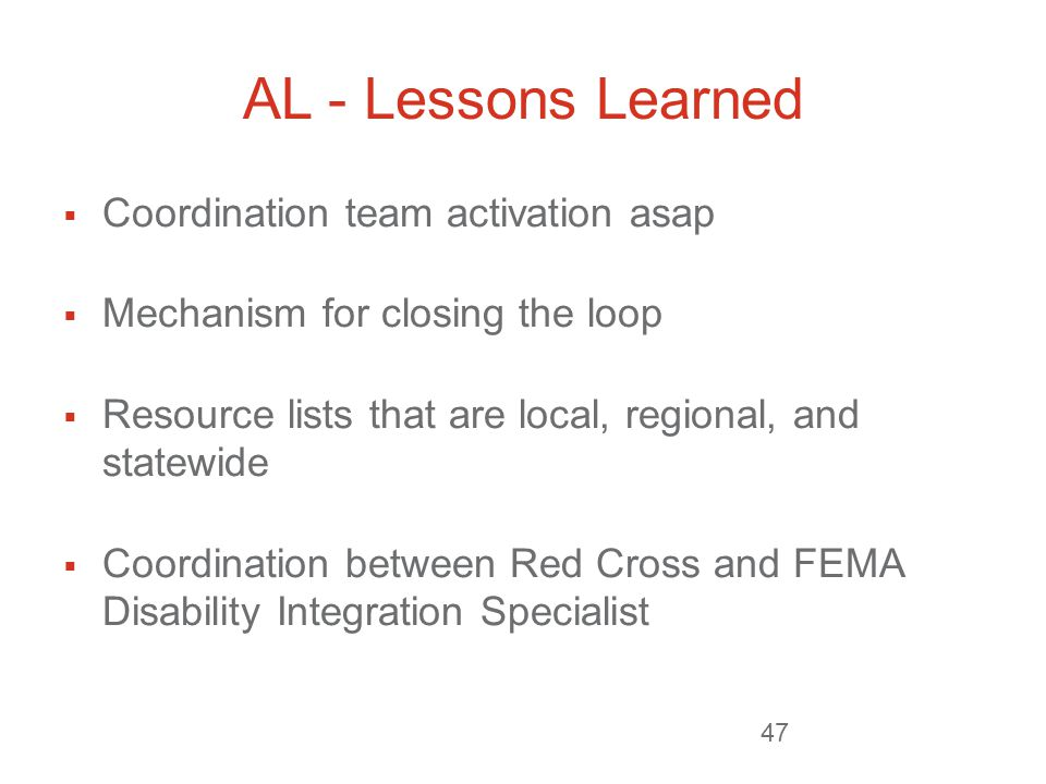 AL - Lessons Learned  Coordination team activation asap  Mechanism for closing the loop  Resource lists that are local, regional, and statewide  Coordination between Red Cross and FEMA Disability Integration Specialist 47