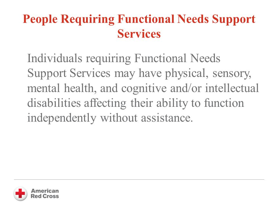 People Requiring Functional Needs Support Services Individuals requiring Functional Needs Support Services may have physical, sensory, mental health, and cognitive and/or intellectual disabilities affecting their ability to function independently without assistance.