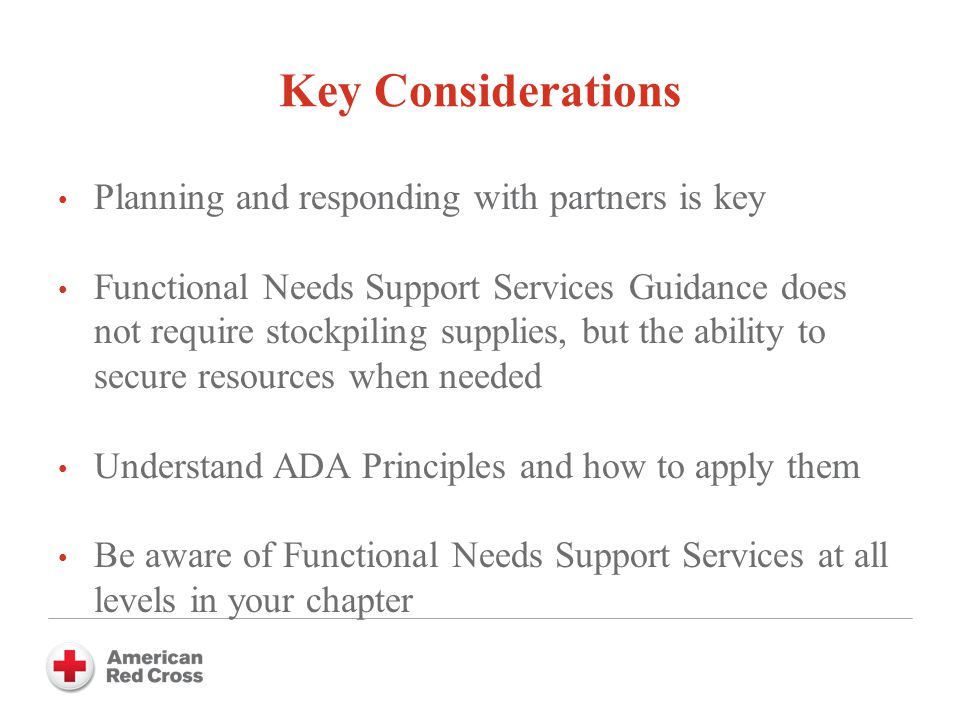 Planning and responding with partners is key Functional Needs Support Services Guidance does not require stockpiling supplies, but the ability to secure resources when needed Understand ADA Principles and how to apply them Be aware of Functional Needs Support Services at all levels in your chapter