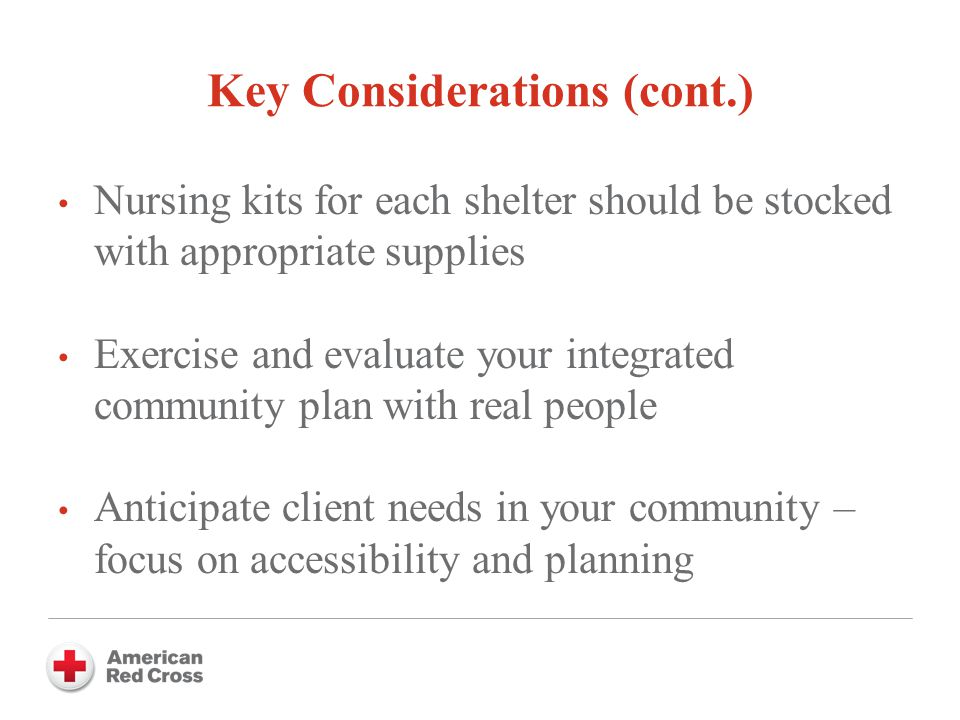 Key Considerations (cont.) Nursing kits for each shelter should be stocked with appropriate supplies Exercise and evaluate your integrated community plan with real people Anticipate client needs in your community – focus on accessibility and planning