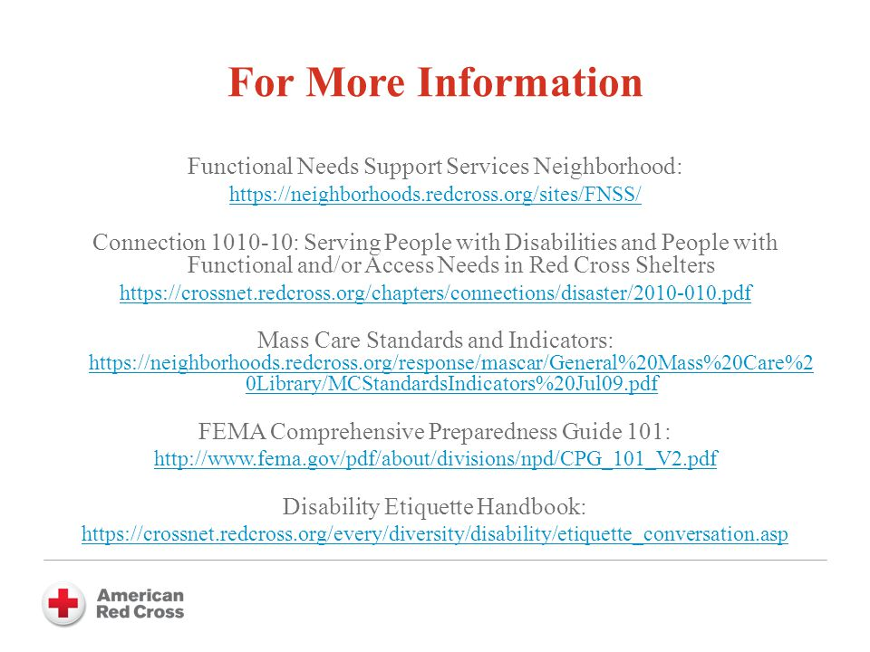 For More Information Functional Needs Support Services Neighborhood: https://neighborhoods.redcross.org/sites/FNSS/ Connection 1010-10: Serving People with Disabilities and People with Functional and/or Access Needs in Red Cross Shelters https://crossnet.redcross.org/chapters/connections/disaster/2010-010.pdf Mass Care Standards and Indicators: https://neighborhoods.redcross.org/response/mascar/General%20Mass%20Care%2 0Library/MCStandardsIndicators%20Jul09.pdf https://neighborhoods.redcross.org/response/mascar/General%20Mass%20Care%2 0Library/MCStandardsIndicators%20Jul09.pdf FEMA Comprehensive Preparedness Guide 101: http://www.fema.gov/pdf/about/divisions/npd/CPG_101_V2.pdf Disability Etiquette Handbook: https://crossnet.redcross.org/every/diversity/disability/etiquette_conversation.asp