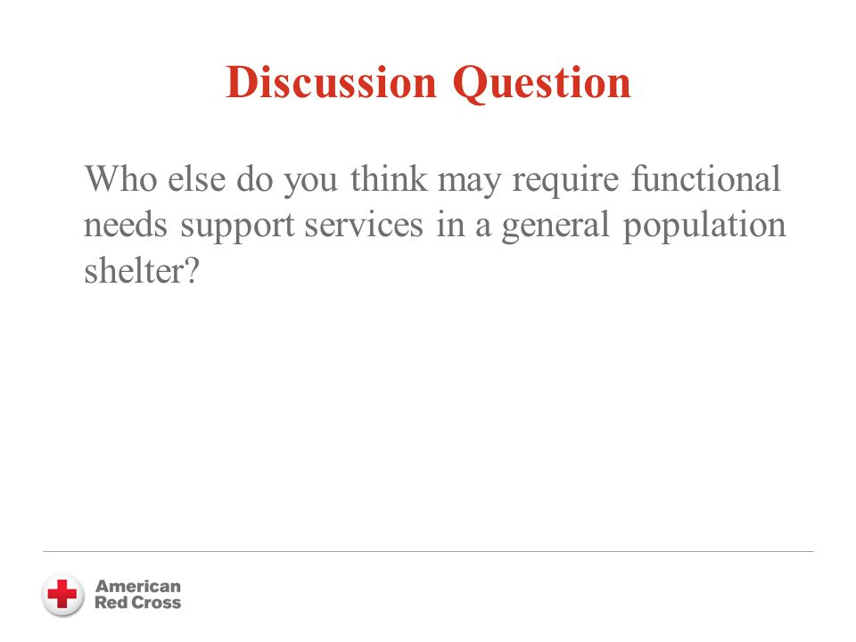Discussion Question Who else do you think may require functional needs support services in a general population shelter