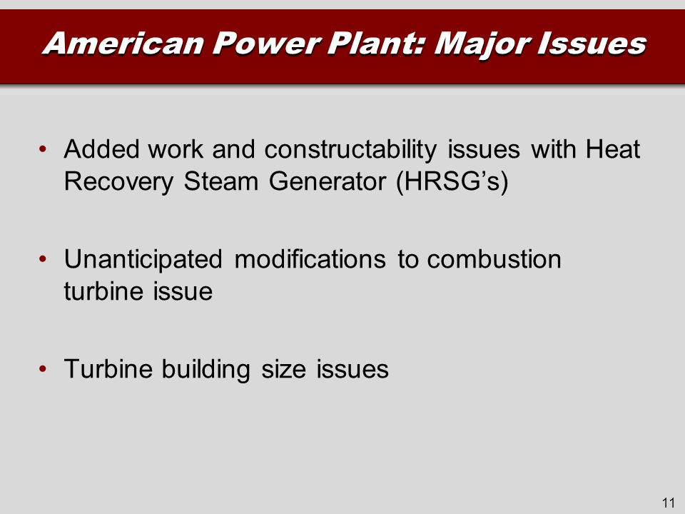 American Power Plant: Major Issues Added work and constructability issues with Heat Recovery Steam Generator (HRSG's) Unanticipated modifications to combustion turbine issue Turbine building size issues 11