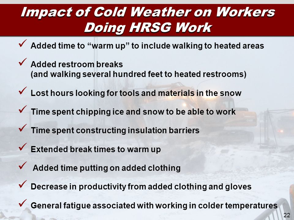 Impact of Cold Weather on Workers Doing HRSG Work 22 Added time to warm up to include walking to heated areas Added restroom breaks (and walking several hundred feet to heated restrooms) Lost hours looking for tools and materials in the snow Time spent chipping ice and snow to be able to work Time spent constructing insulation barriers Extended break times to warm up Added time putting on added clothing Decrease in productivity from added clothing and gloves General fatigue associated with working in colder temperatures