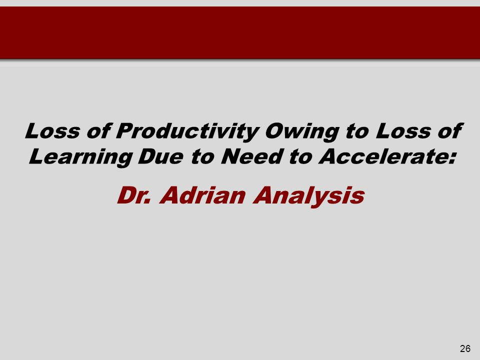 Loss of Productivity Owing to Loss of Learning Due to Need to Accelerate: 26 Dr. Adrian Analysis