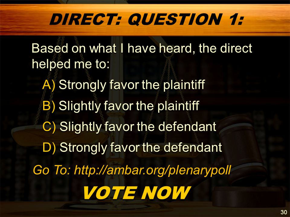 DIRECT: QUESTION 1: Based on what I have heard, the direct helped me to: Based on what I have heard, the direct helped me to: A) Strongly favor the plaintiff A) Strongly favor the plaintiff B) Slightly favor the plaintiff B) Slightly favor the plaintiff C) Slightly favor the defendant C) Slightly favor the defendant D) Strongly favor the defendant D) Strongly favor the defendant VOTE NOW VOTE NOW 30 Go To: http://ambar.org/plenarypoll