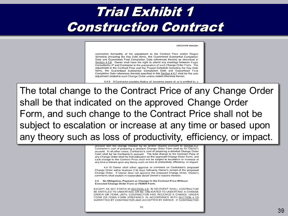 Trial Exhibit 1 Construction Contract 39 The total change to the Contract Price of any Change Order shall be that indicated on the approved Change Order Form, and such change to the Contract Price shall not be subject to escalation or increase at any time or based upon any theory such as loss of productivity, efficiency, or impact.