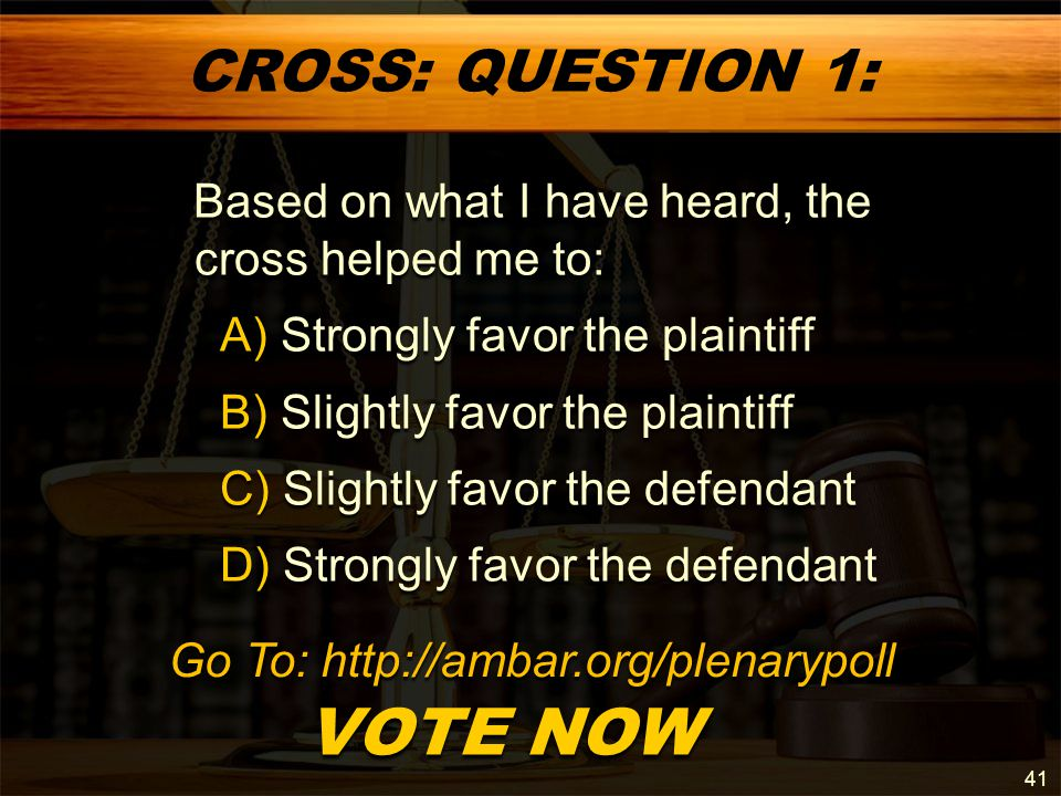 CROSS: QUESTION 1: Based on what I have heard, the cross helped me to: Based on what I have heard, the cross helped me to: A) Strongly favor the plaintiff A) Strongly favor the plaintiff B) Slightly favor the plaintiff B) Slightly favor the plaintiff C) Slightly favor the defendant C) Slightly favor the defendant D) Strongly favor the defendant D) Strongly favor the defendant VOTE NOW VOTE NOW 41 Go To: http://ambar.org/plenarypoll