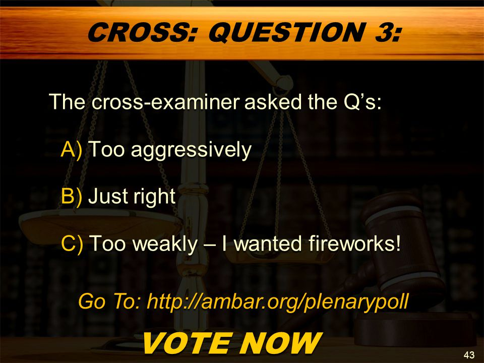 CROSS: QUESTION 3: The cross-examiner asked the Q's: A) Too aggressively A) Too aggressively B) Just right B) Just right C) Too weakly – I wanted fireworks.