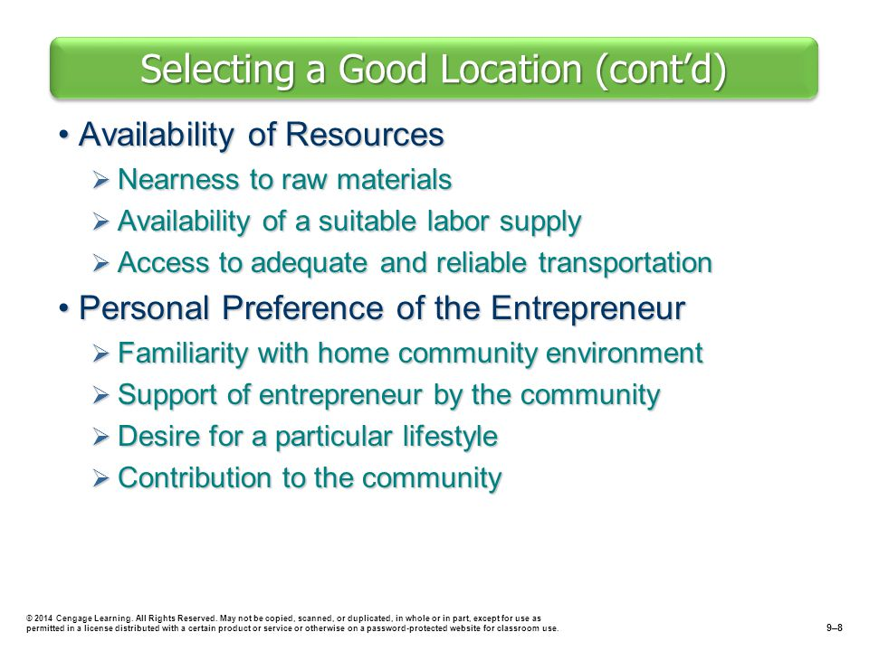 Key Factors in Selecting a Location Site Availability and CostsSite Availability and Costs  Difficulty of locating a good site  Business incubator: shared space, services, and management assistance for new businesses  Buying: large costs for and commitment required to purchase site outright.