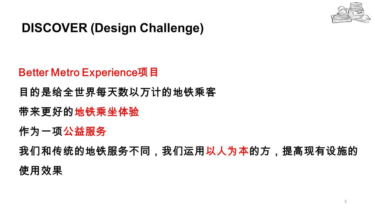 DISCOVER (Design Challenge) 4 Better Metro Experience 项目 目的是给全世界每天数以万计的地铁乘客 带来更好的地铁乘坐体验 作为一项公益服务 我们和传统的地铁服务不同,我们运用以人为本的方,提高现有设施的 使用效果