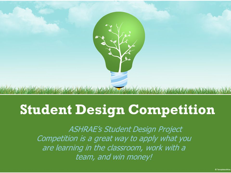 Student Design Competition ASHRAE's Student Design Project Competition is a great way to apply what you are learning in the classroom, work with a team, and win money!