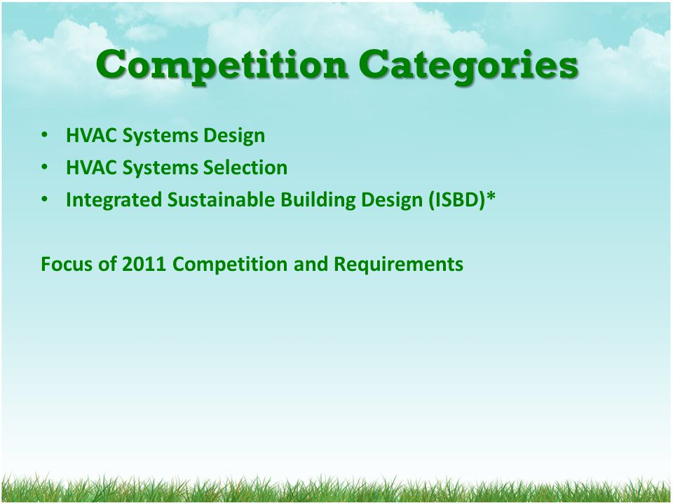 Competition Categories HVAC Systems Design HVAC Systems Selection Integrated Sustainable Building Design (ISBD)* Focus of 2011 Competition and Require