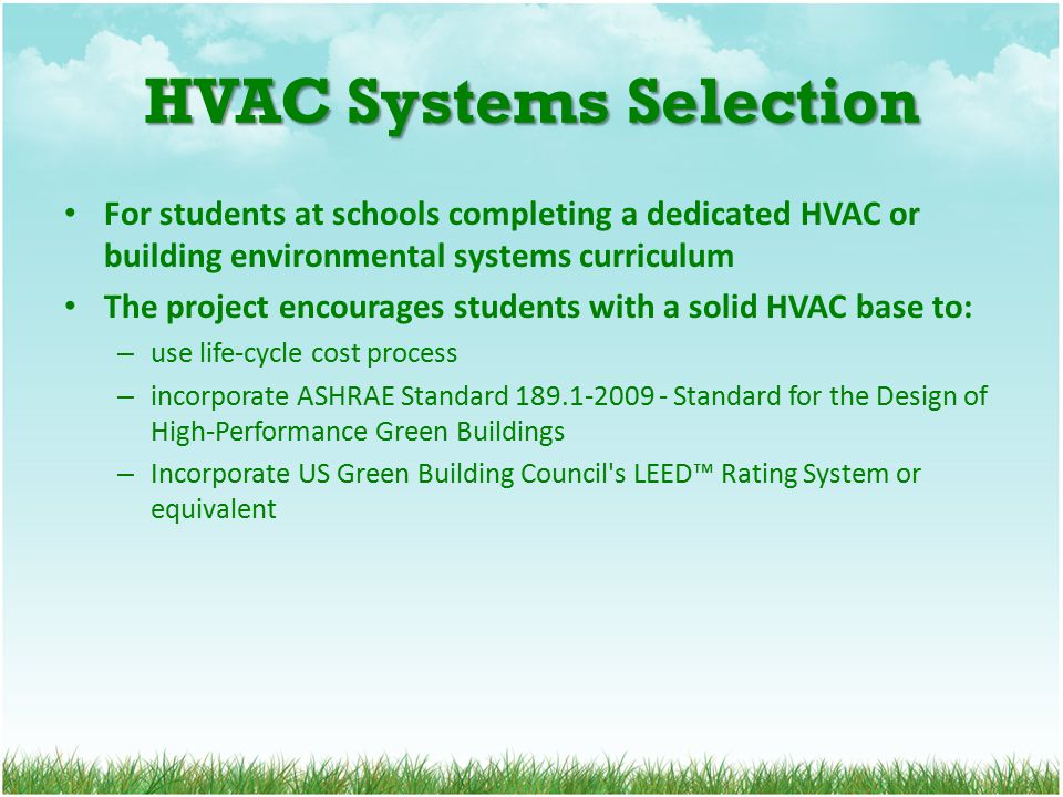 HVAC Systems Selection For students at schools completing a dedicated HVAC or building environmental systems curriculum The project encourages students with a solid HVAC base to: – use life-cycle cost process – incorporate ASHRAE Standard 189.1-2009 - Standard for the Design of High-Performance Green Buildings – Incorporate US Green Building Council s LEED™ Rating System or equivalent