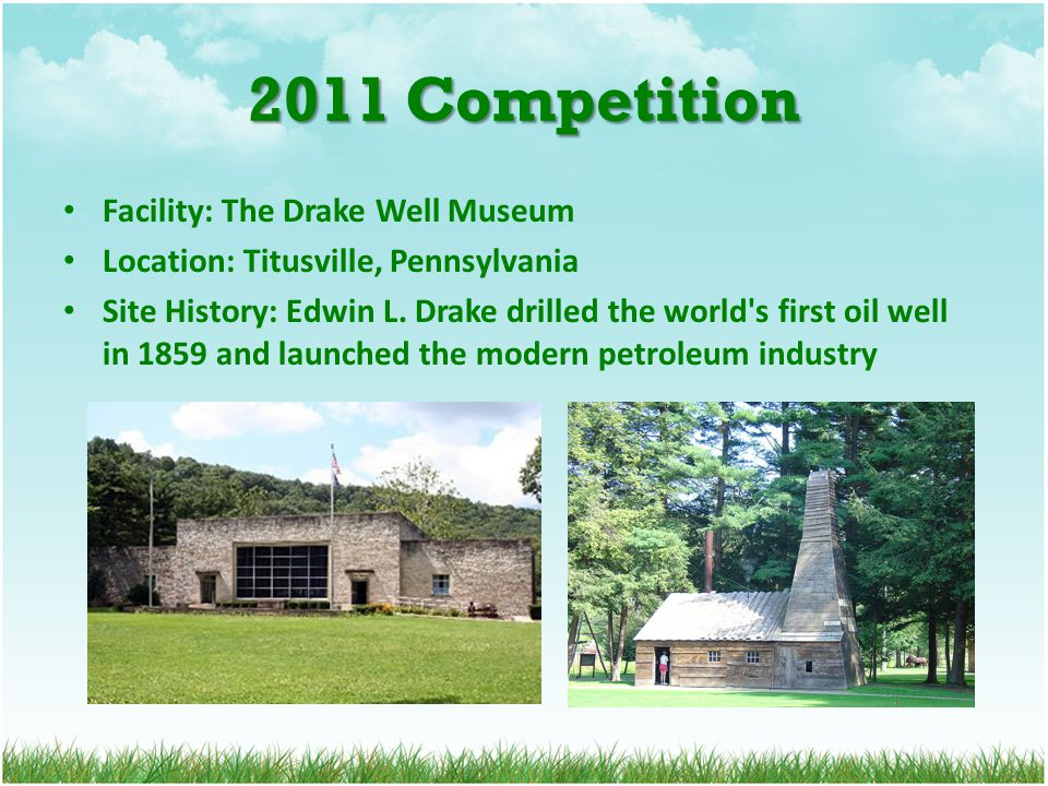 2011 Competition Facility: The Drake Well Museum Location: Titusville, Pennsylvania Site History: Edwin L. Drake drilled the world's first oil well in
