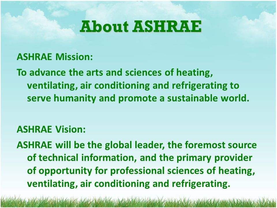 About ASHRAE About ASHRAE ASHRAE Mission: To advance the arts and sciences of heating, ventilating, air conditioning and refrigerating to serve humani