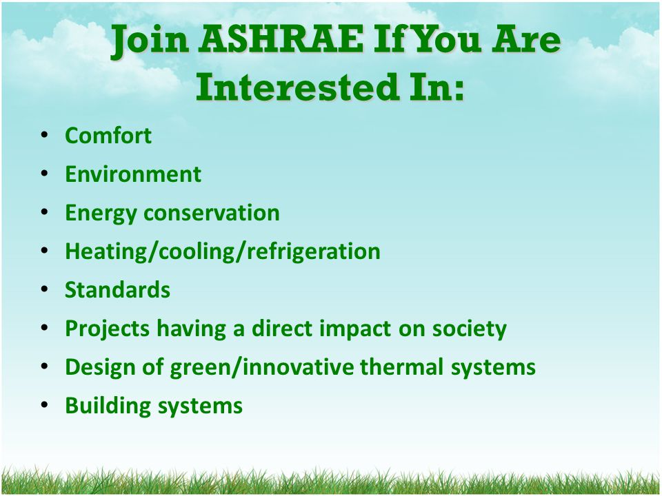 Join ASHRAE If You Are Interested In: Join ASHRAE If You Are Interested In: Comfort Environment Energy conservation Heating/cooling/refrigeration Standards Projects having a direct impact on society Design of green/innovative thermal systems Building systems