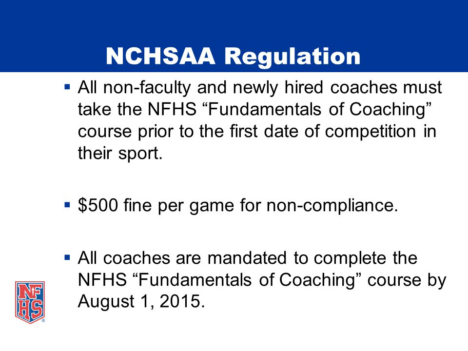 NCHSAA Regulation  All non-faculty and newly hired coaches must take the NFHS Fundamentals of Coaching course prior to the first date of competition in their sport.