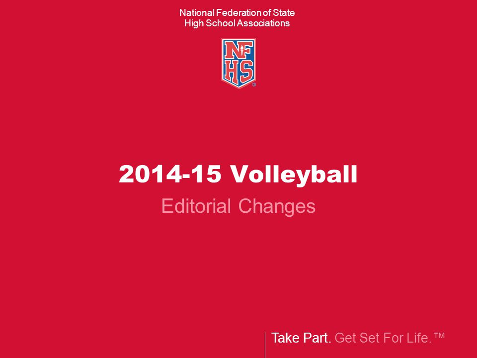 Take Part. Get Set For Life.™ National Federation of State High School Associations 2014-15 Volleyball Editorial Changes