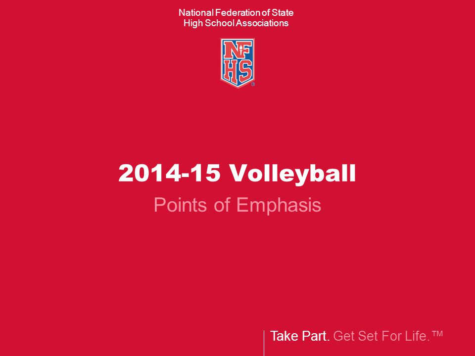 Take Part. Get Set For Life.™ National Federation of State High School Associations 2014-15 Volleyball Points of Emphasis