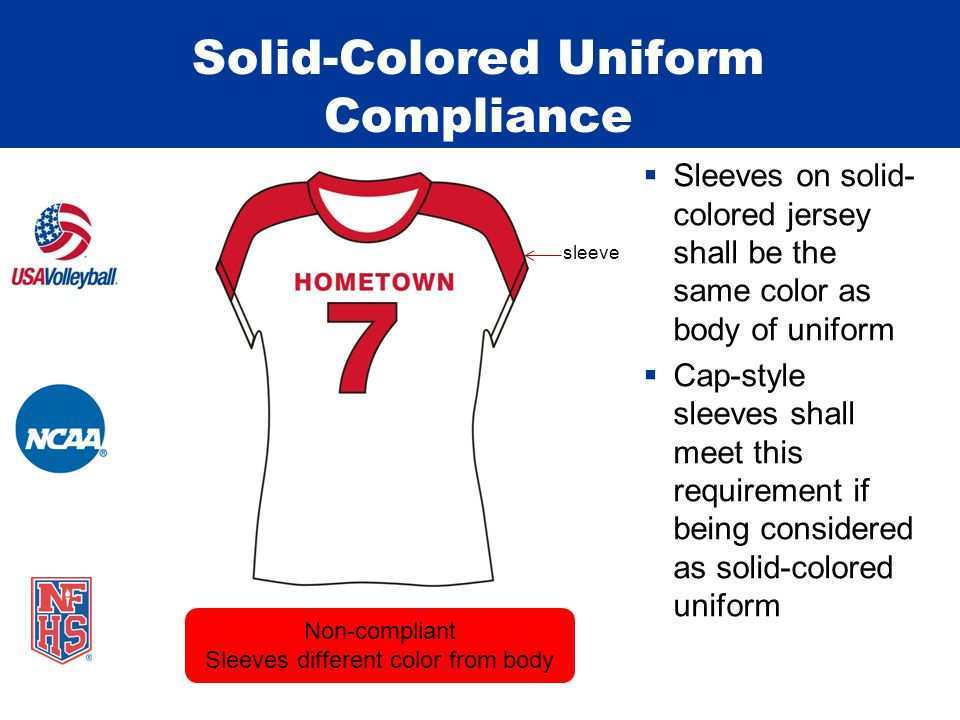 Solid-Colored Uniform Compliance  Sleeves on solid- colored jersey shall be the same color as body of uniform  Cap-style sleeves shall meet this requirement if being considered as solid-colored uniform Non-compliant Sleeves different color from body sleeve