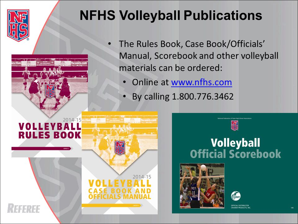 The Rules Book, Case Book/Officials' Manual, Scorebook and other volleyball materials can be ordered: Online at www.nfhs.comwww.nfhs.com By calling 1.800.776.3462 NFHS Volleyball Publications