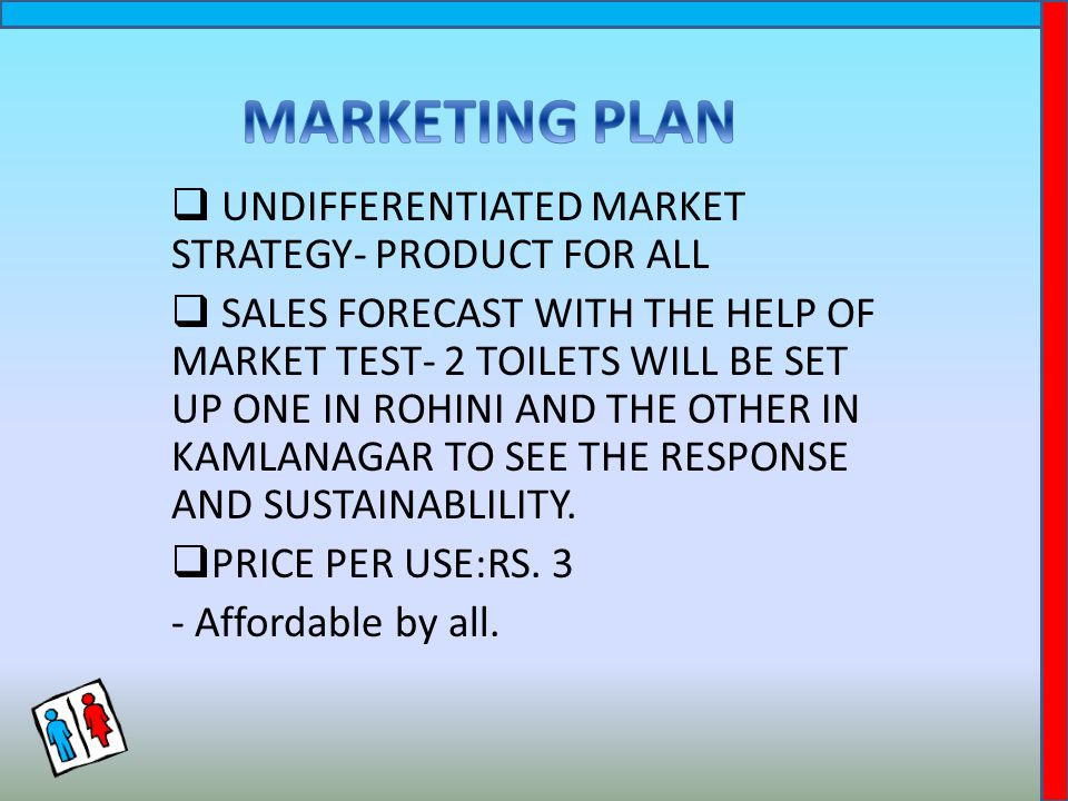  UNDIFFERENTIATED MARKET STRATEGY- PRODUCT FOR ALL  SALES FORECAST WITH THE HELP OF MARKET TEST- 2 TOILETS WILL BE SET UP ONE IN ROHINI AND THE OTHER IN KAMLANAGAR TO SEE THE RESPONSE AND SUSTAINABLILITY.