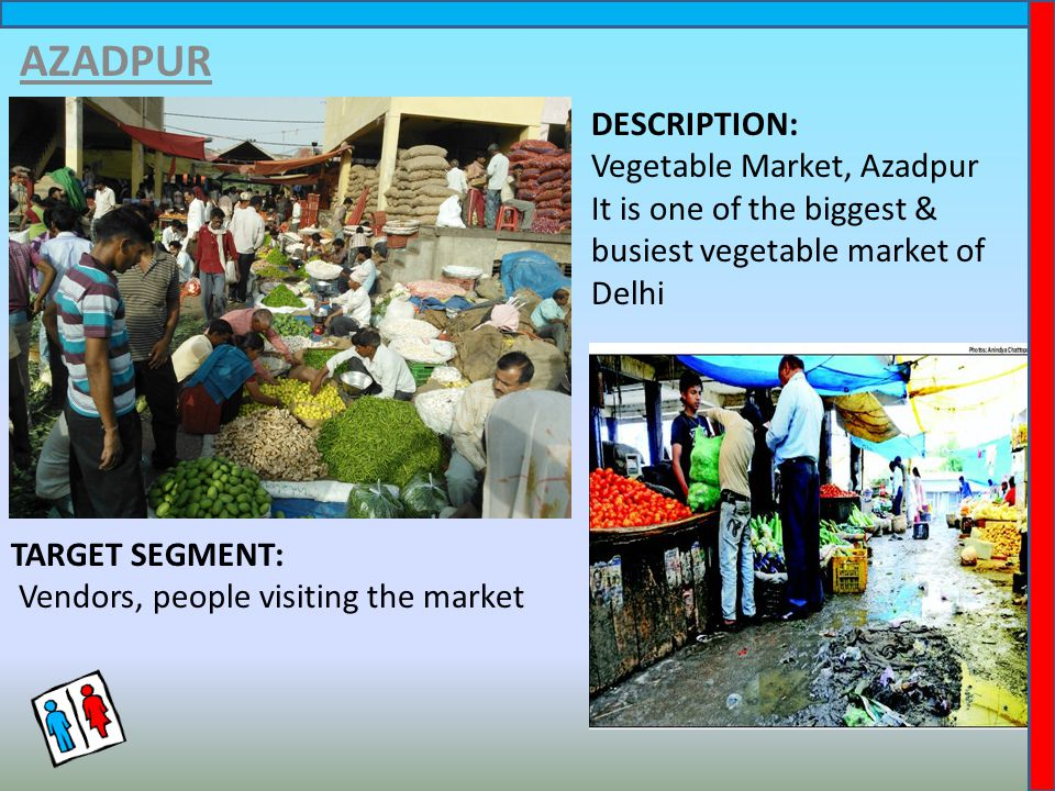 AZADPUR DESCRIPTION: Vegetable Market, Azadpur It is one of the biggest & busiest vegetable market of Delhi TARGET SEGMENT: Vendors, people visiting the market