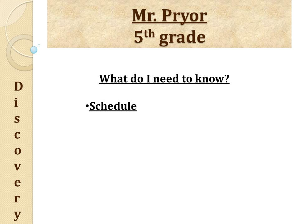 Mr. Pryor 5 th grade DiscoveryDiscovery What do I need to know Schedule