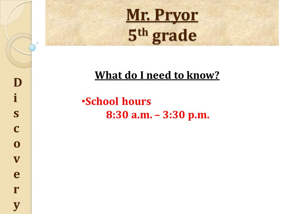 Mr. Pryor 5 th grade DiscoveryDiscovery What do I need to know School hours 8:30 a.m. – 3:30 p.m.
