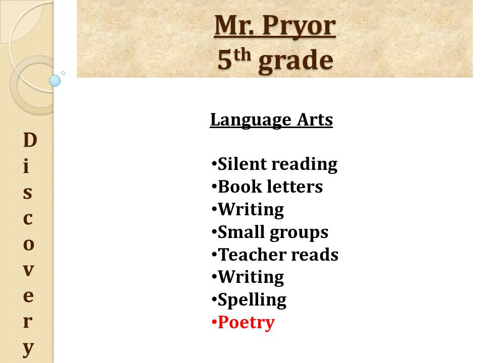 Mr. Pryor 5 th grade DiscoveryDiscovery Language Arts Silent reading Book letters Writing Small groups Teacher reads Writing Spelling Poetry