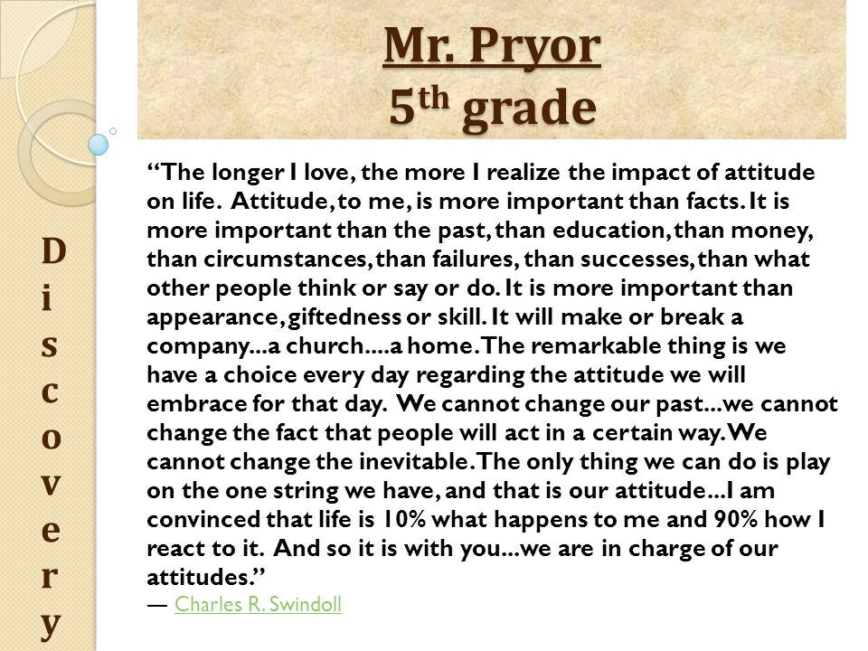 """Mr. Pryor 5 th grade DiscoveryDiscovery """"The longer I love, the more I realize the impact of attitude on life. Attitude, to me, is more important than"""