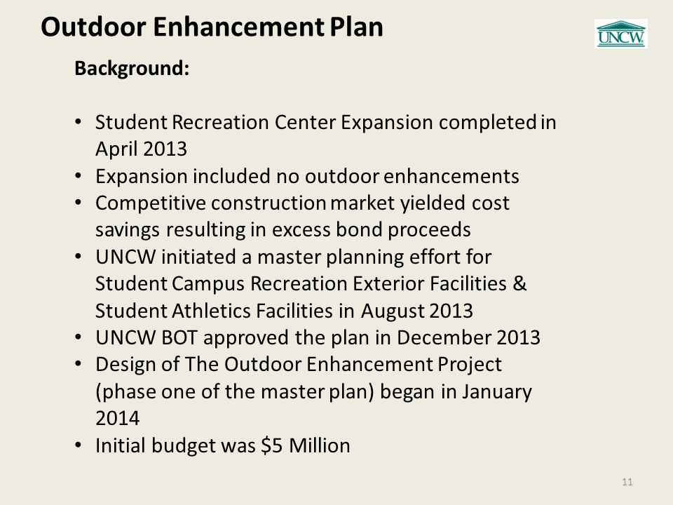 Outdoor Enhancement Plan 11 Background: Student Recreation Center Expansion completed in April 2013 Expansion included no outdoor enhancements Competitive construction market yielded cost savings resulting in excess bond proceeds UNCW initiated a master planning effort for Student Campus Recreation Exterior Facilities & Student Athletics Facilities in August 2013 UNCW BOT approved the plan in December 2013 Design of The Outdoor Enhancement Project (phase one of the master plan) began in January 2014 Initial budget was $5 Million