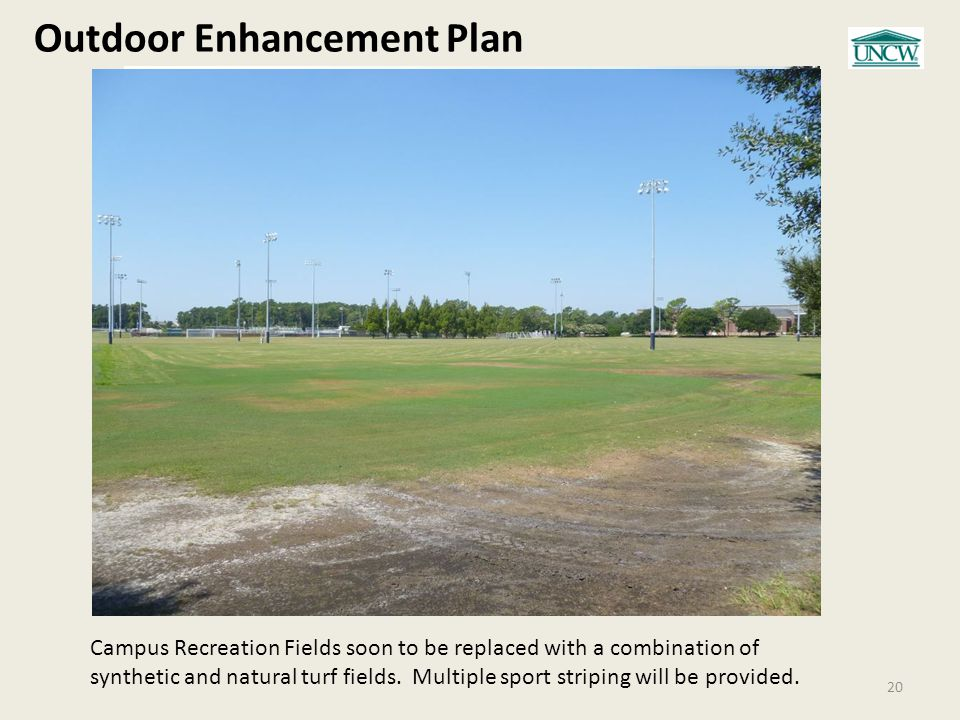 Outdoor Enhancement Plan 20 Campus Recreation Fields soon to be replaced with a combination of synthetic and natural turf fields.