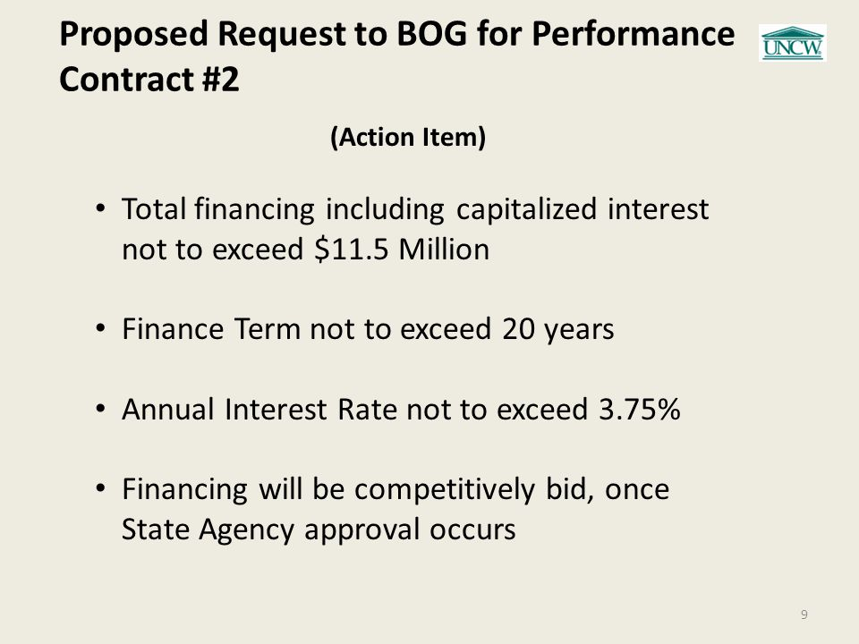 Proposed Request to BOG for Performance Contract #2 9 (Action Item) Total financing including capitalized interest not to exceed $11.5 Million Finance Term not to exceed 20 years Annual Interest Rate not to exceed 3.75% Financing will be competitively bid, once State Agency approval occurs