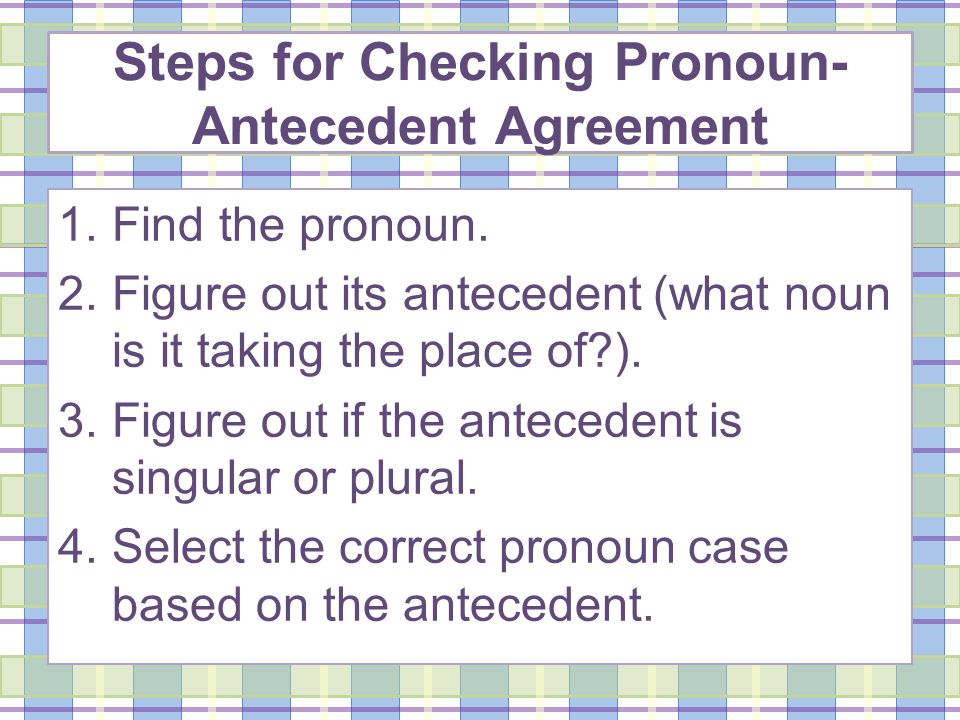 Steps for Checking Pronoun- Antecedent Agreement 1.Find the pronoun.
