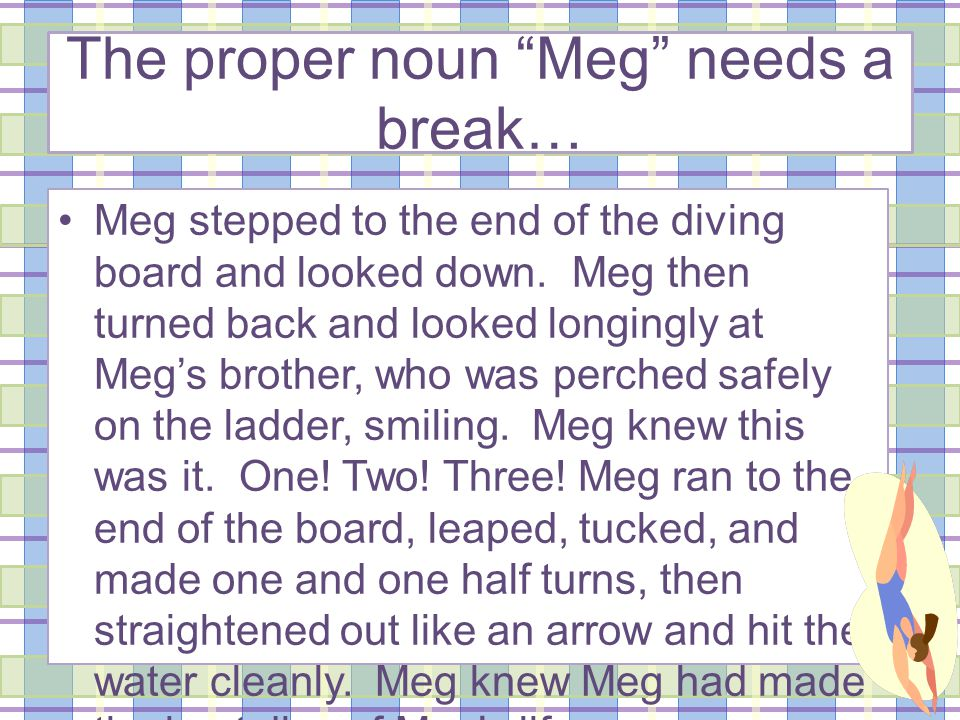 Now with more pronouns… Meg stepped to the end of the diving board and looked down.