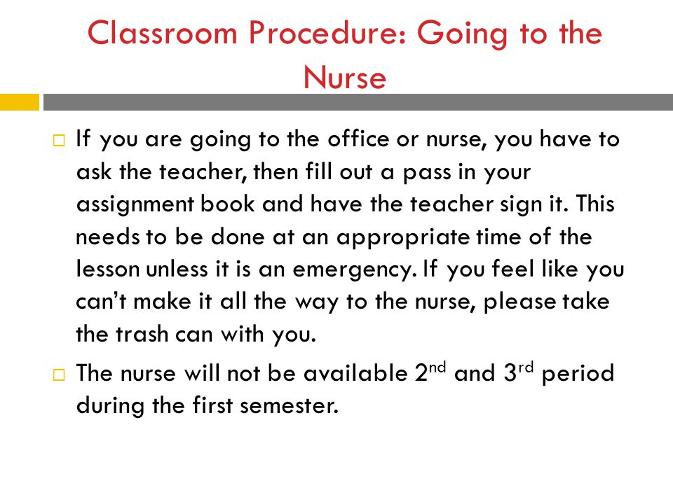 Classroom Procedure: Going to the Nurse  If you are going to the office or nurse, you have to ask the teacher, then fill out a pass in your assignment book and have the teacher sign it.
