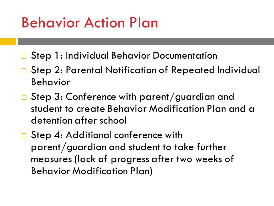 Behavior Action Plan  Step 1: Individual Behavior Documentation  Step 2: Parental Notification of Repeated Individual Behavior  Step 3: Conference with parent/guardian and student to create Behavior Modification Plan and a detention after school  Step 4: Additional conference with parent/guardian and student to take further measures (lack of progress after two weeks of Behavior Modification Plan)